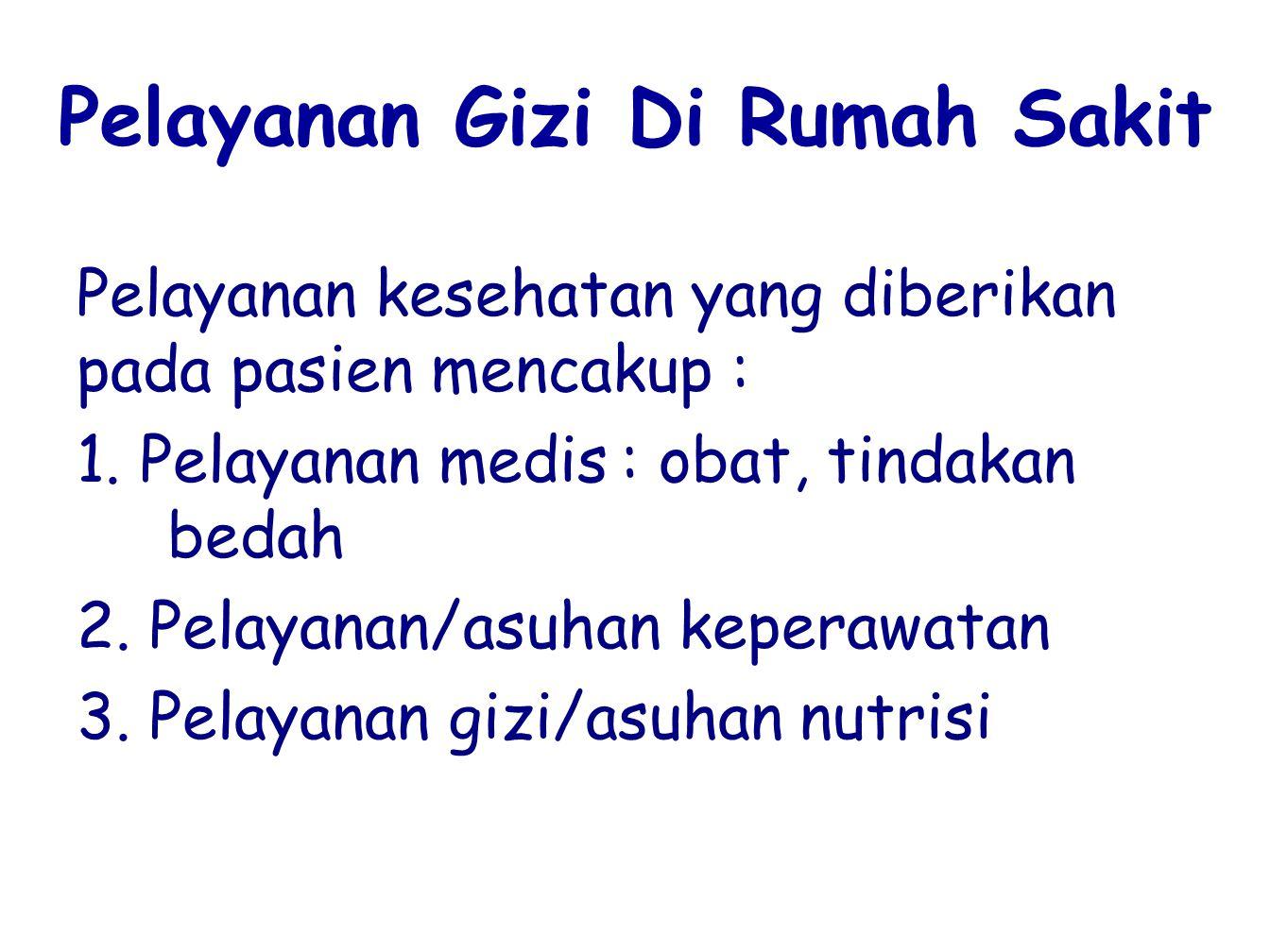 Pelayanan Gizi Di Rumah Sakit Pelayanan kesehatan yang diberikan pada pasien mencakup : 1. Pelayanan medis: obat, tindakan bedah 2. Pelayanan/asuhan k