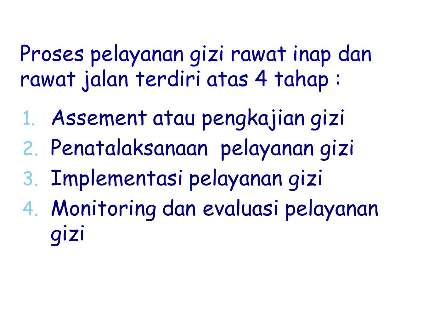 Proses pelayanan gizi rawat inap dan rawat jalan terdiri atas 4 tahap : 1. 1. Assement atau pengkajian gizi 2. 2. Penatalaksanaan pelayanan gizi 3. 3.
