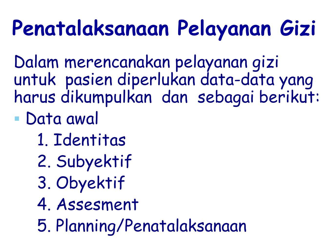 Penatalaksanaan Pelayanan Gizi Dalam merencanakan pelayanan gizi untuk pasien diperlukan data-data yang harus dikumpulkan dan sebagai berikut:   Dat