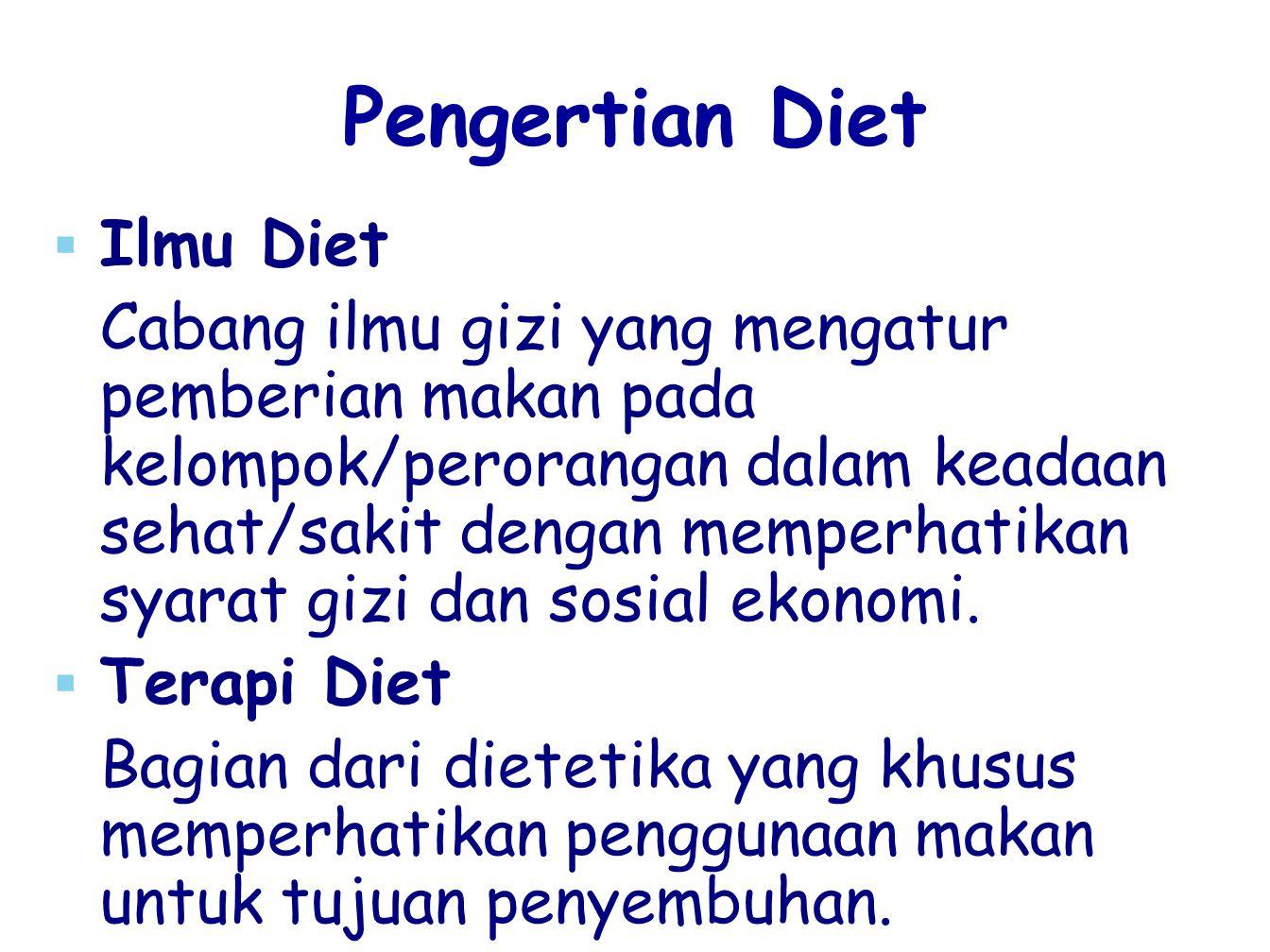 Pengertian Diet   Ilmu Diet Cabang ilmu gizi yang mengatur pemberian makan pada kelompok/perorangan dalam keadaan sehat/sakit dengan memperhatikan s