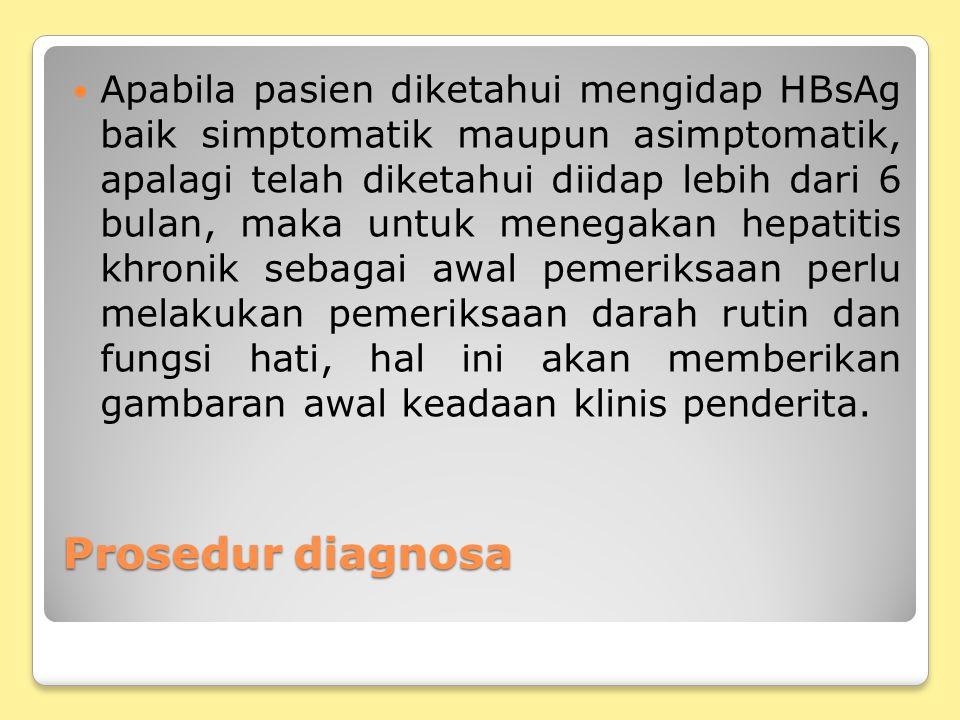 Prosedur diagnosa Apabila pasien diketahui mengidap HBsAg baik simptomatik maupun asimptomatik, apalagi telah diketahui diidap lebih dari 6 bulan, mak