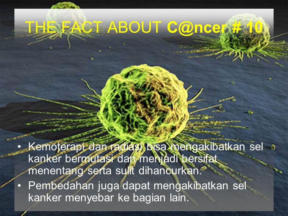 THE FACT ABOUT C@ncer # 10 Kemoterapi dan radiasi bisa mengakibatkan sel kanker bermutasi dan menjadi bersifat menentang serta sulit dihancurkan. Pemb