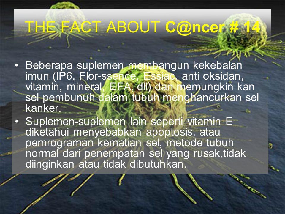 THE FACT ABOUT C@ncer # 14 Beberapa suplemen membangun kekebalan imun (IP6, Flor-ssence, Essiac, anti oksidan, vitamin, mineral, EFA, dll) dan memungk