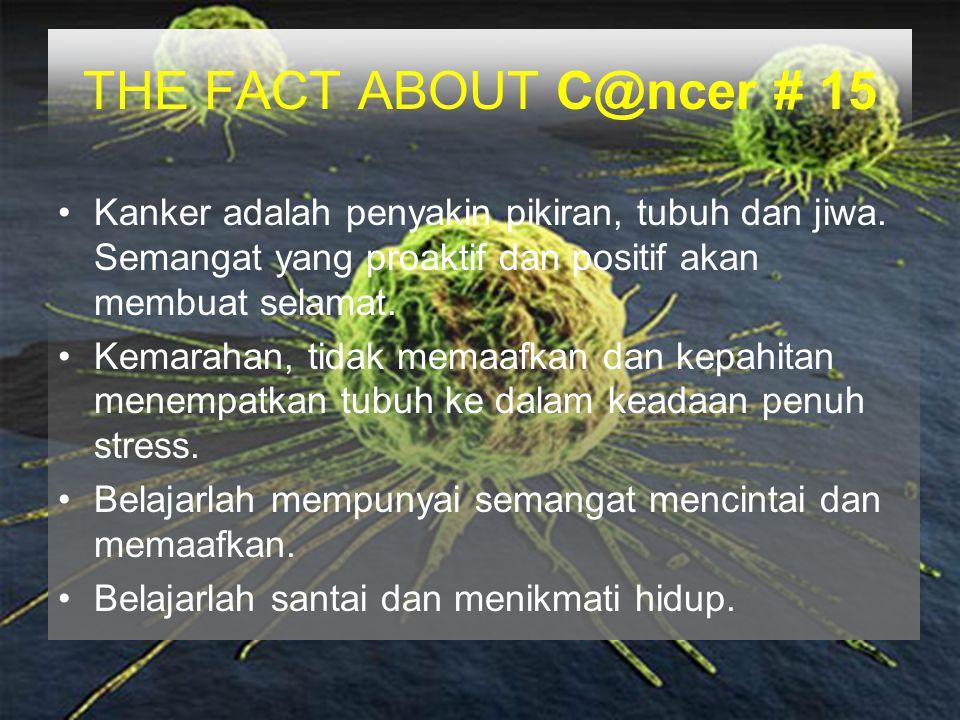 THE FACT ABOUT C@ncer # 15 Kanker adalah penyakin pikiran, tubuh dan jiwa. Semangat yang proaktif dan positif akan membuat selamat. Kemarahan, tidak m