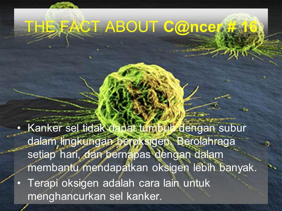 THE FACT ABOUT C@ncer # 16 Kanker sel tidak dapat tumbuh dengan subur dalam lingkungan beroksigen. Berolahraga setiap hari, dan bernapas dengan dalam