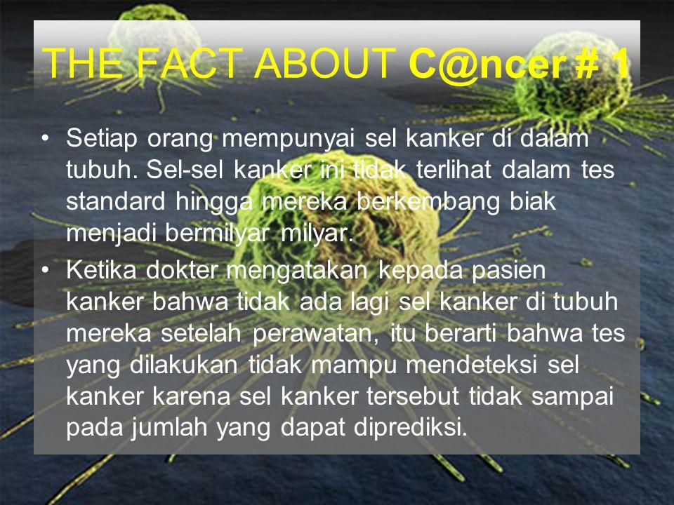 THE FACT ABOUT C@ncer # 1 Setiap orang mempunyai sel kanker di dalam tubuh. Sel-sel kanker ini tidak terlihat dalam tes standard hingga mereka berkemb