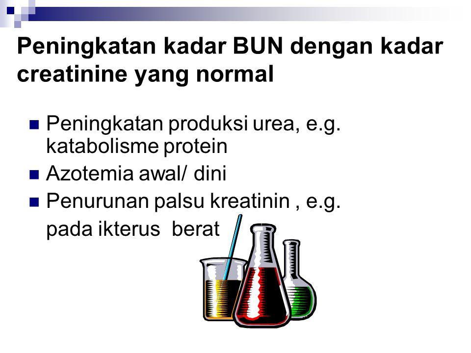 Peningkatan kadar BUN dengan kadar creatinine yang normal Peningkatan produksi urea, e.g. katabolisme protein Azotemia awal/ dini Penurunan palsu krea