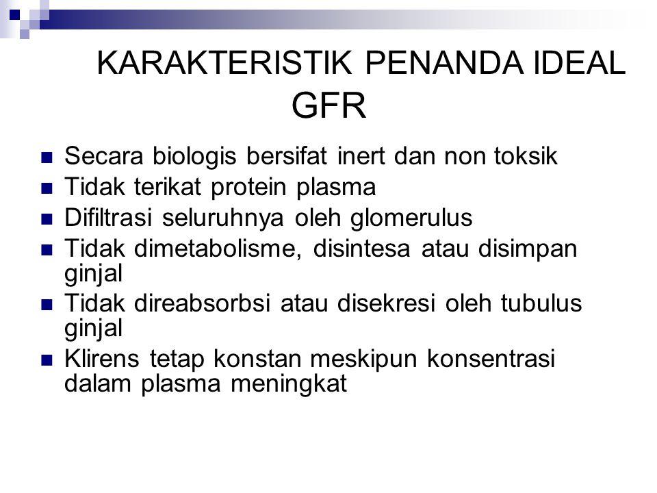 KARAKTERISTIK PENANDA IDEAL GFR Secara biologis bersifat inert dan non toksik Tidak terikat protein plasma Difiltrasi seluruhnya oleh glomerulus Tidak