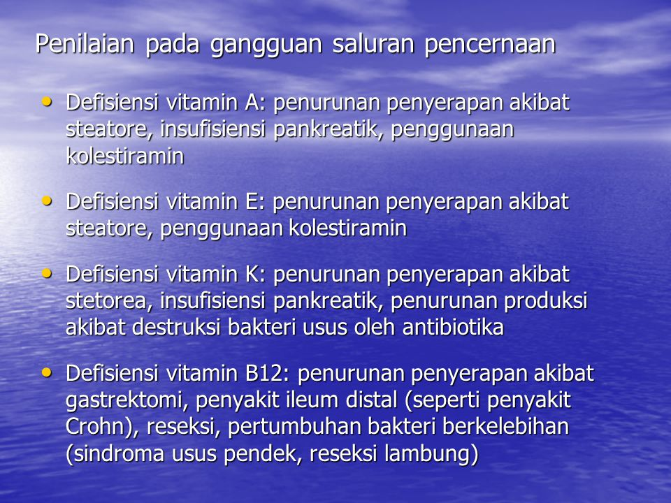 Penilaian pada gangguan saluran pencernaan Defisiensi Kalsium (Ca): akibat intoleransi laktosa, steatore, penggunaan kortikosteroid Defisiensi Kalsium (Ca): akibat intoleransi laktosa, steatore, penggunaan kortikosteroid Defisiensi Magnesium (Mg): akibat alkoholisme, steatore, diare, muntah (pada pankreatitis, hepatitis), kehilangan cairan usus kecil (sindroma usus pendek, pembentukan fistula) Defisiensi Magnesium (Mg): akibat alkoholisme, steatore, diare, muntah (pada pankreatitis, hepatitis), kehilangan cairan usus kecil (sindroma usus pendek, pembentukan fistula) Defisiensi besi (Fe): kehilangan darah (penyakit radang usus, tukak), gangguan penyerapan disebabkan penurunan asam dalam saluran pencernaan atas, akibat gastrektomi, penggunaan antasid, penurunan asupan karena restriksi protein pada penyakit hati Defisiensi besi (Fe): kehilangan darah (penyakit radang usus, tukak), gangguan penyerapan disebabkan penurunan asam dalam saluran pencernaan atas, akibat gastrektomi, penggunaan antasid, penurunan asupan karena restriksi protein pada penyakit hati Defisiensi seng (Zn): peningkatan kehilangan akibat diare, steatore, kehilangan cairan usus halus (sindroma usus pendek, ilestomi, drainase fistula, restriksi asupan protein Defisiensi seng (Zn): peningkatan kehilangan akibat diare, steatore, kehilangan cairan usus halus (sindroma usus pendek, ilestomi, drainase fistula, restriksi asupan protein Defisiensi Kalium (K): kehilangan disebabkan diare Defisiensi Kalium (K): kehilangan disebabkan diare