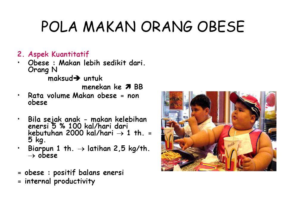 POLA MAKAN ORANG OBESE 1.Aspek Kualitatif Epidemiologi : Masukan Mak  berhub. Dng tk. Rasa lapar / rasa kenyang, pada obese tidak ada hub. Suka makan