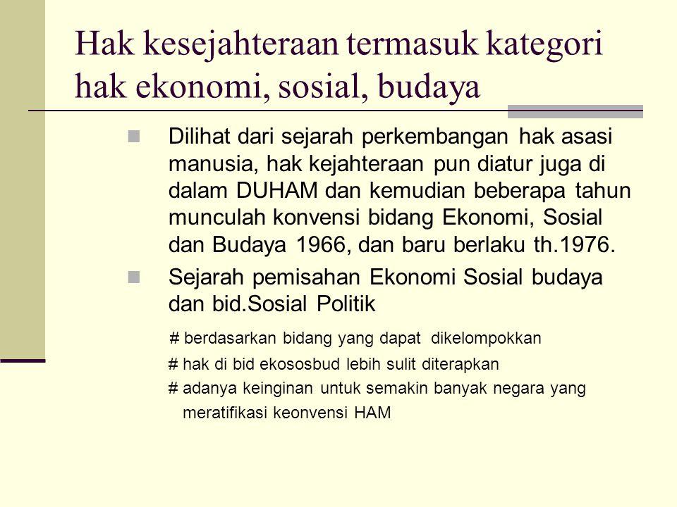 Dilihat dari pembentukan suatu negara hukum modern, menciptakan kesejahteraan bagi rakyat menjadi tugas pokok negara UUD 1945, dalam pembukaan kita …….mewujudkan masyarakat adil dan makmur.. Tanpa adanya konvensi in'tl sebenarnya Indonesia juga harus komit untuk mewujudkan hak kesejahteraan, lebih lagi pada tahun 1999 telah ada UU tentang Hak Asasi Manusia
