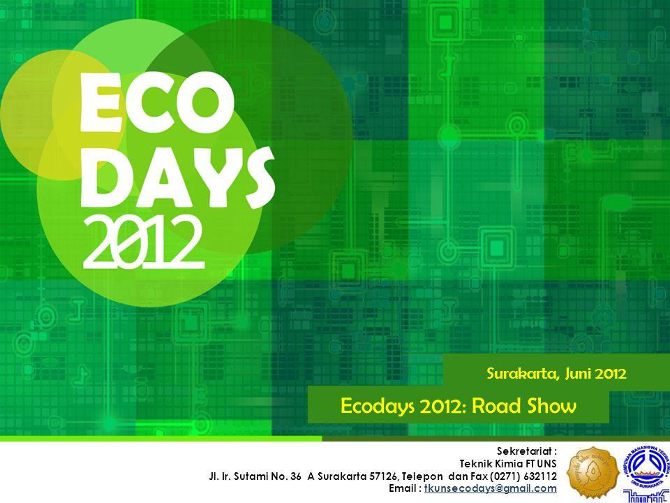 Surakarta, Juni 2012 Ecodays 2012: Road Show Sekretariat : Teknik Kimia FT UNS Jl. Ir. Sutami No. 36 A Surakarta 57126, Telepon dan Fax (0271) 632112