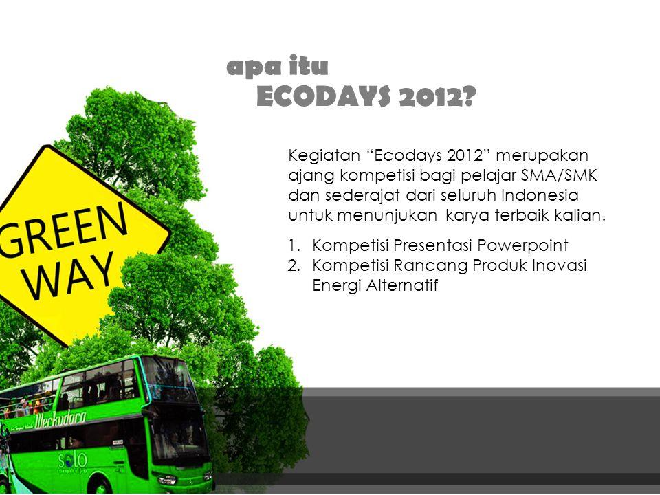 "1.Kompetisi Presentasi Powerpoint 2.Kompetisi Rancang Produk Inovasi Energi Alternatif apa itu ECODAYS 2012? Kegiatan ""Ecodays 2012"" merupakan ajang k"