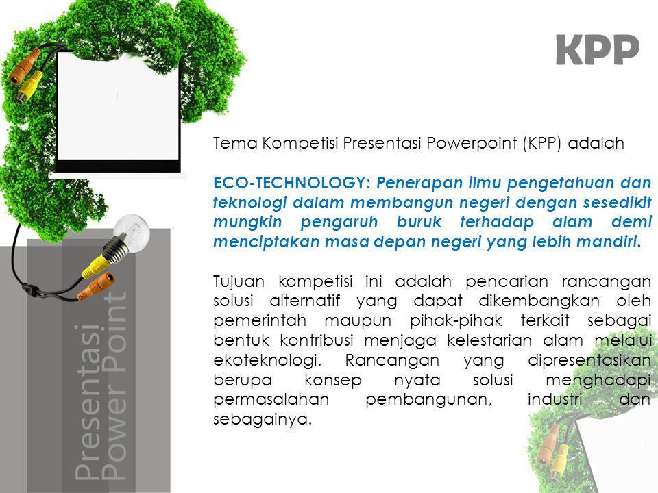 KPP Tema Kompetisi Presentasi Powerpoint (KPP) adalah ECO-TECHNOLOGY: Penerapan ilmu pengetahuan dan teknologi dalam membangun negeri dengan sesedikit mungkin pengaruh buruk terhadap alam demi menciptakan masa depan negeri yang lebih mandiri.