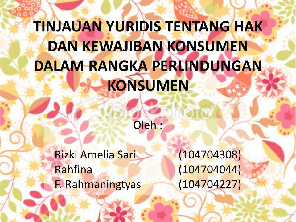 TINJAUAN YURIDIS TENTANG HAK DAN KEWAJIBAN KONSUMEN DALAM RANGKA PERLINDUNGAN KONSUMEN Oleh : Rizki Amelia Sari (104704308) Rahfina (104704044) F.