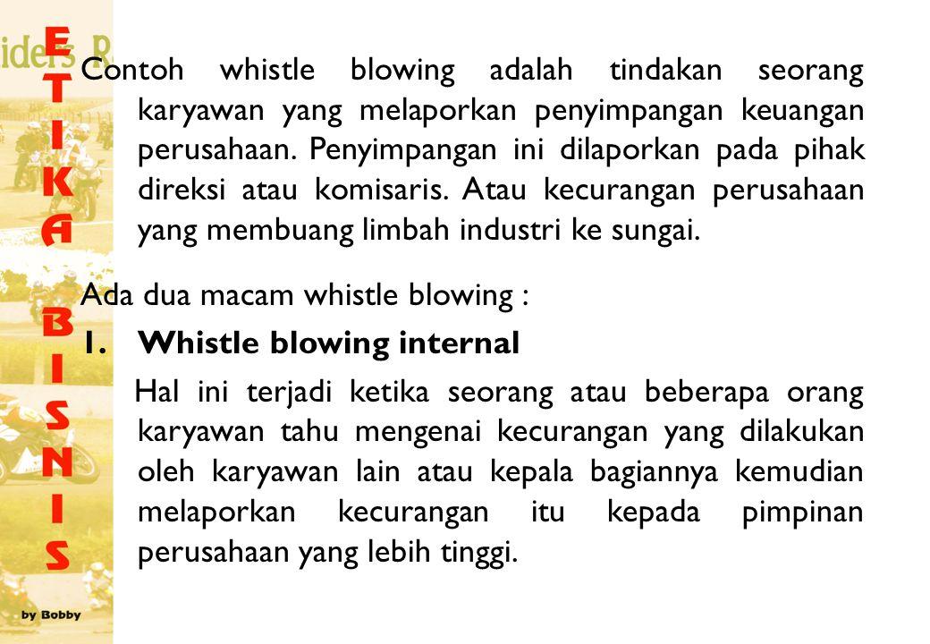 Contoh whistle blowing adalah tindakan seorang karyawan yang melaporkan penyimpangan keuangan perusahaan. Penyimpangan ini dilaporkan pada pihak direk