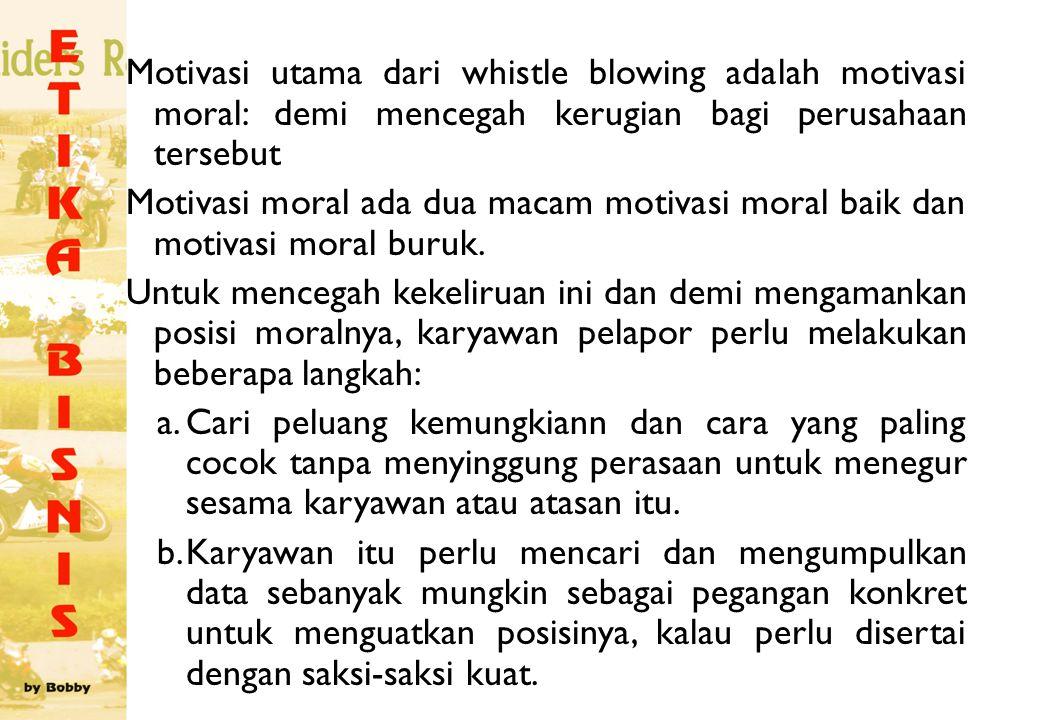 Motivasi utama dari whistle blowing adalah motivasi moral: demi mencegah kerugian bagi perusahaan tersebut Motivasi moral ada dua macam motivasi moral