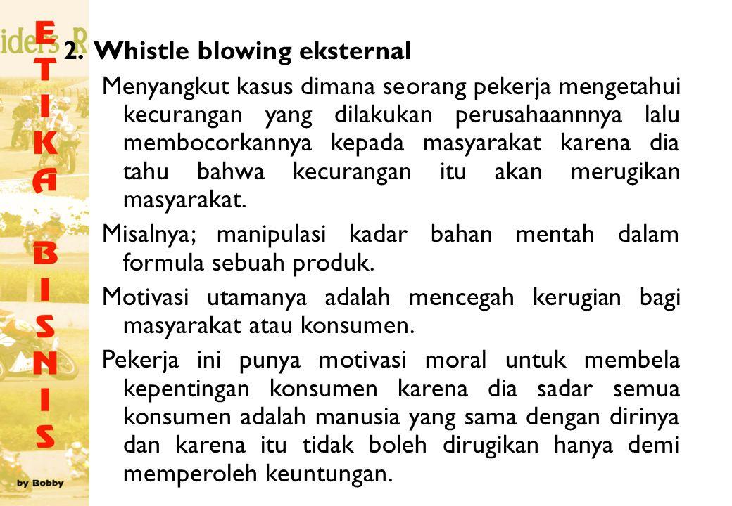 2. Whistle blowing eksternal Menyangkut kasus dimana seorang pekerja mengetahui kecurangan yang dilakukan perusahaannnya lalu membocorkannya kepada ma