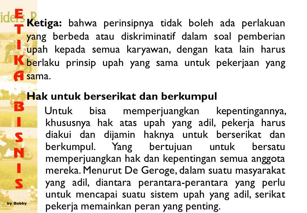 Ketiga: bahwa perinsipnya tidak boleh ada perlakuan yang berbeda atau diskriminatif dalam soal pemberian upah kepada semua karyawan, dengan kata lain
