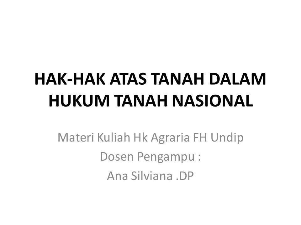 HAK-HAK ATAS TANAH DALAM HUKUM TANAH NASIONAL Materi Kuliah Hk Agraria FH Undip Dosen Pengampu : Ana Silviana.DP