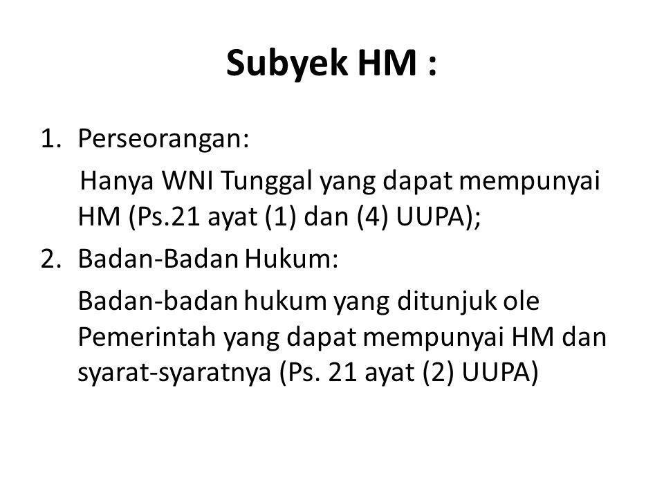 Subyek HM : 1.Perseorangan: Hanya WNI Tunggal yang dapat mempunyai HM (Ps.21 ayat (1) dan (4) UUPA); 2.Badan-Badan Hukum: Badan-badan hukum yang ditun