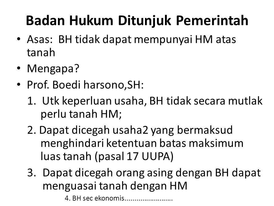 Badan Hukum Ditunjuk Pemerintah Asas: BH tidak dapat mempunyai HM atas tanah Mengapa? Prof. Boedi harsono,SH: 1. Utk keperluan usaha, BH tidak secara