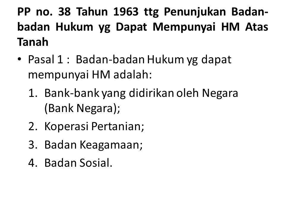 PP no. 38 Tahun 1963 ttg Penunjukan Badan- badan Hukum yg Dapat Mempunyai HM Atas Tanah Pasal 1 : Badan-badan Hukum yg dapat mempunyai HM adalah: 1.Ba