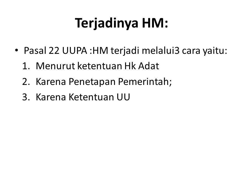 Terjadinya HM: Pasal 22 UUPA :HM terjadi melalui3 cara yaitu: 1.Menurut ketentuan Hk Adat 2.Karena Penetapan Pemerintah; 3.Karena Ketentuan UU