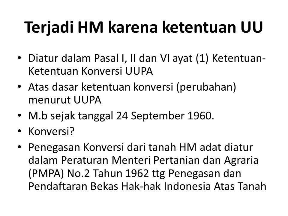Terjadi HM karena ketentuan UU Diatur dalam Pasal I, II dan VI ayat (1) Ketentuan- Ketentuan Konversi UUPA Atas dasar ketentuan konversi (perubahan) m