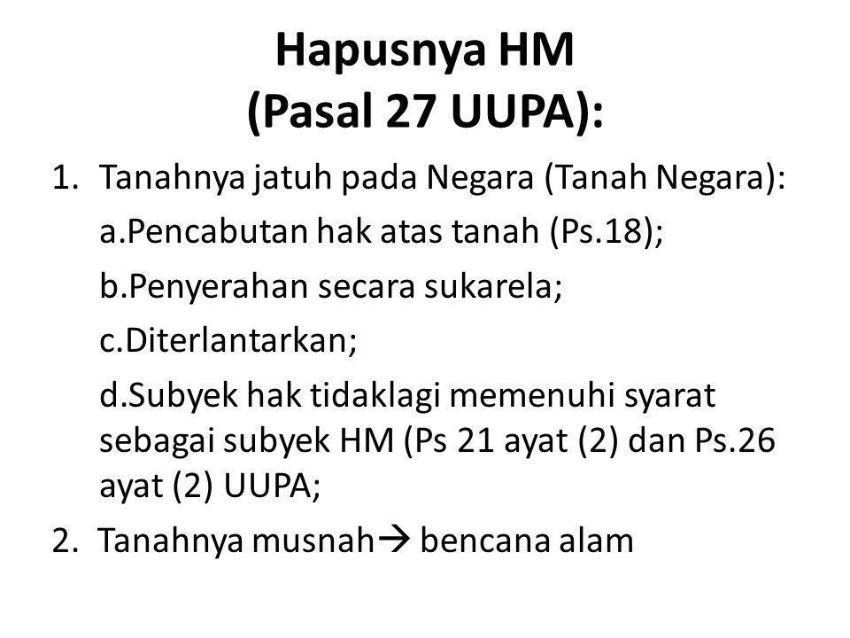 Hapusnya HM (Pasal 27 UUPA): 1.Tanahnya jatuh pada Negara (Tanah Negara): a.Pencabutan hak atas tanah (Ps.18); b.Penyerahan secara sukarela; c.Diterla