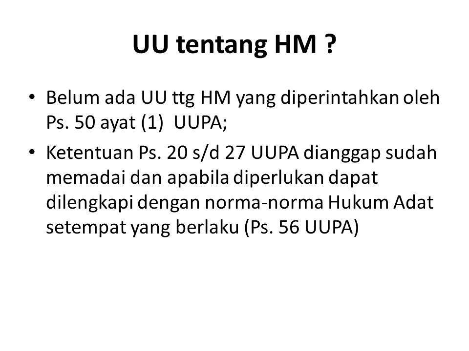 UU tentang HM ? Belum ada UU ttg HM yang diperintahkan oleh Ps. 50 ayat (1) UUPA; Ketentuan Ps. 20 s/d 27 UUPA dianggap sudah memadai dan apabila dipe