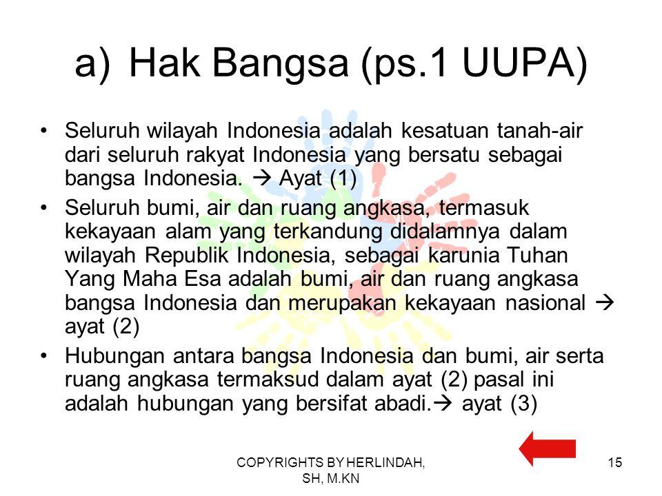 a)Hak Bangsa (ps.1 UUPA) Seluruh wilayah Indonesia adalah kesatuan tanah-air dari seluruh rakyat Indonesia yang bersatu sebagai bangsa Indonesia.