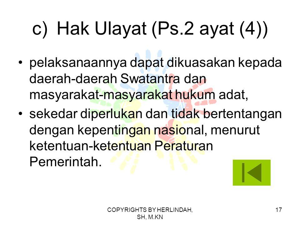 c)Hak Ulayat (Ps.2 ayat (4)) pelaksanaannya dapat dikuasakan kepada daerah-daerah Swatantra dan masyarakat-masyarakat hukum adat, sekedar diperlukan dan tidak bertentangan dengan kepentingan nasional, menurut ketentuan-ketentuan Peraturan Pemerintah.