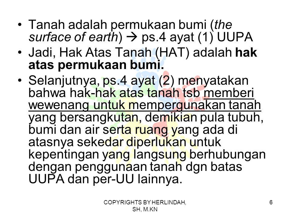 Tanah adalah permukaan bumi (the surface of earth)  ps.4 ayat (1) UUPA Jadi, Hak Atas Tanah (HAT) adalah hak atas permukaan bumi.