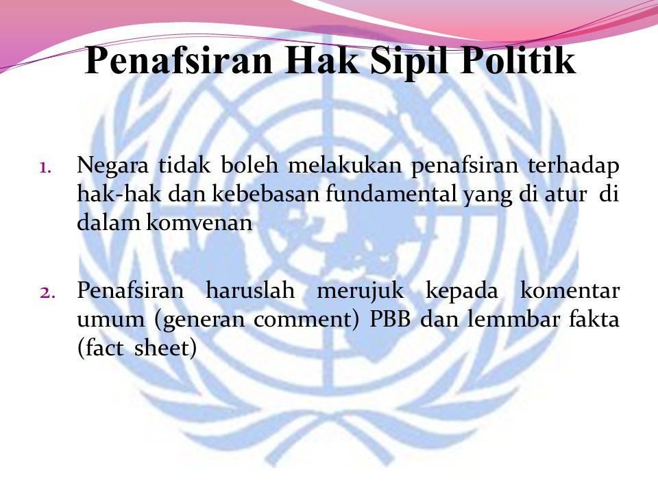 Penafsiran Hak Sipil Politik 1. Negara tidak boleh melakukan penafsiran terhadap hak-hak dan kebebasan fundamental yang di atur di dalam komvenan 2. P