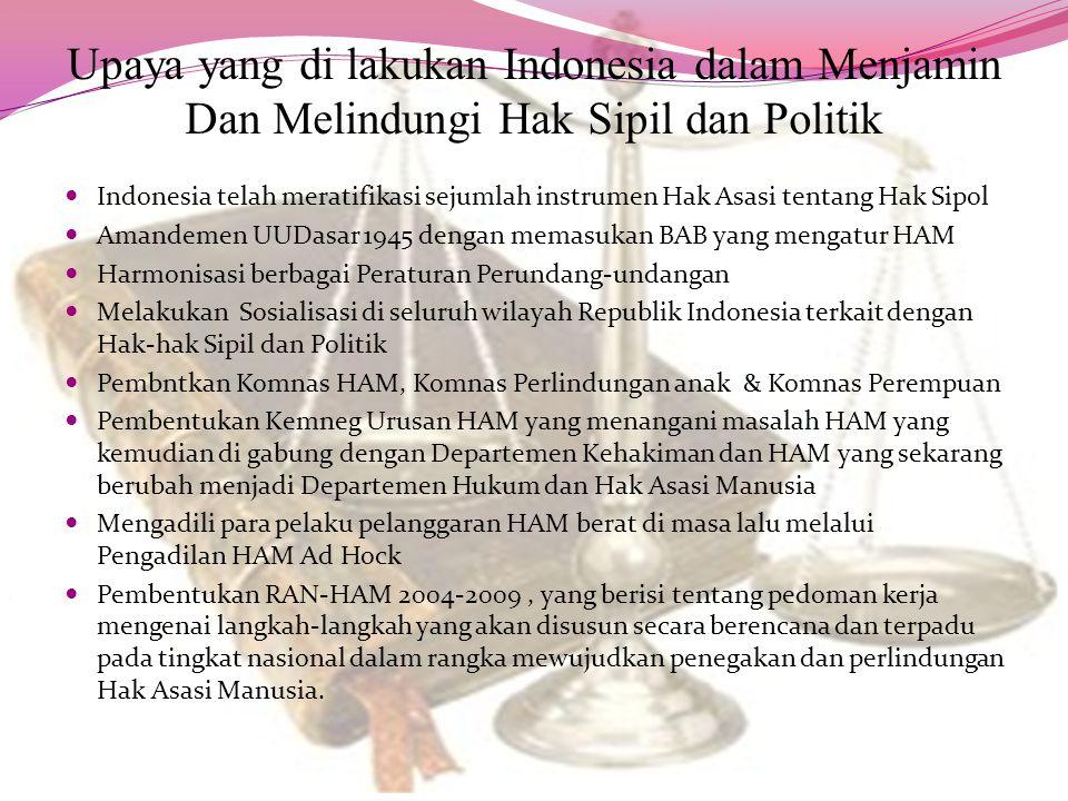 Upaya yang di lakukan Indonesia dalam Menjamin Dan Melindungi Hak Sipil dan Politik Indonesia telah meratifikasi sejumlah instrumen Hak Asasi tentang