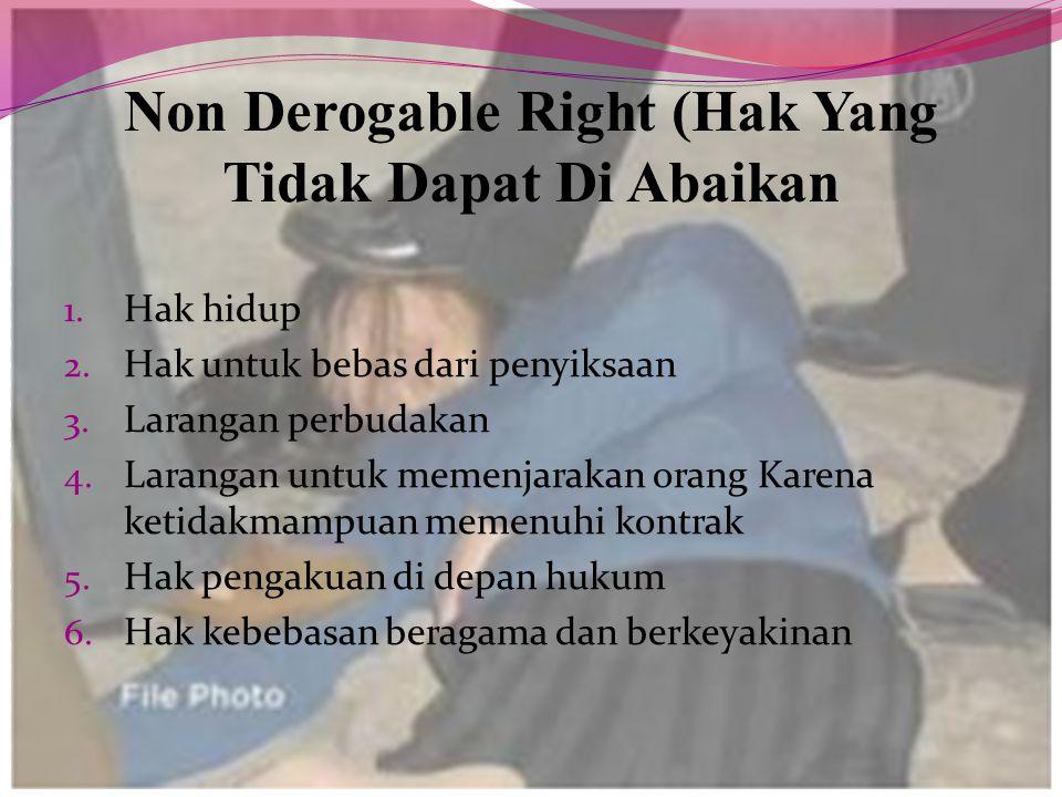 Non Derogable Right (Hak Yang Tidak Dapat Di Abaikan 1. Hak hidup 2. Hak untuk bebas dari penyiksaan 3. Larangan perbudakan 4. Larangan untuk memenjar