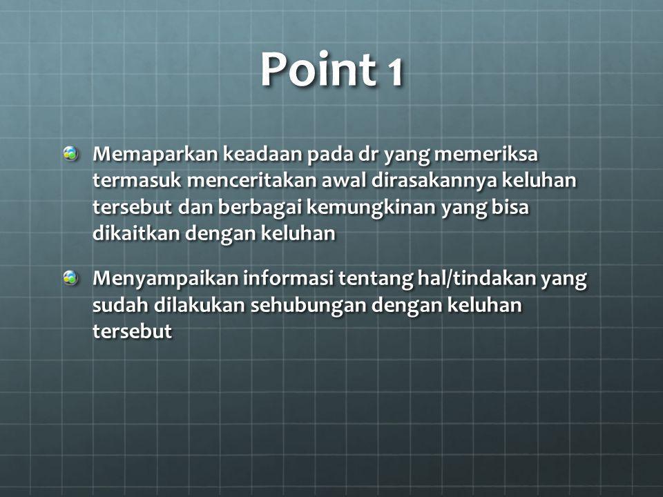 Point 1 Memaparkan keadaan pada dr yang memeriksa termasuk menceritakan awal dirasakannya keluhan tersebut dan berbagai kemungkinan yang bisa dikaitka