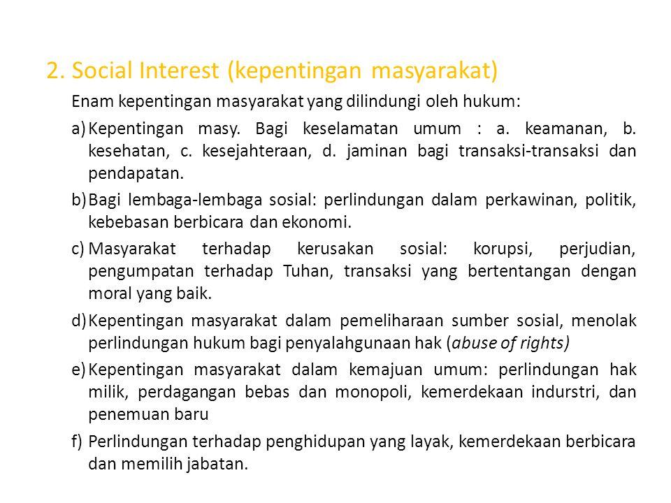 2. Social Interest (kepentingan masyarakat) Enam kepentingan masyarakat yang dilindungi oleh hukum: a)Kepentingan masy. Bagi keselamatan umum : a. kea