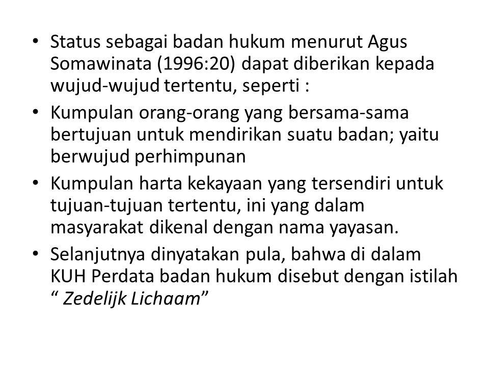 Status sebagai badan hukum menurut Agus Somawinata (1996:20) dapat diberikan kepada wujud-wujud tertentu, seperti : Kumpulan orang-orang yang bersama-