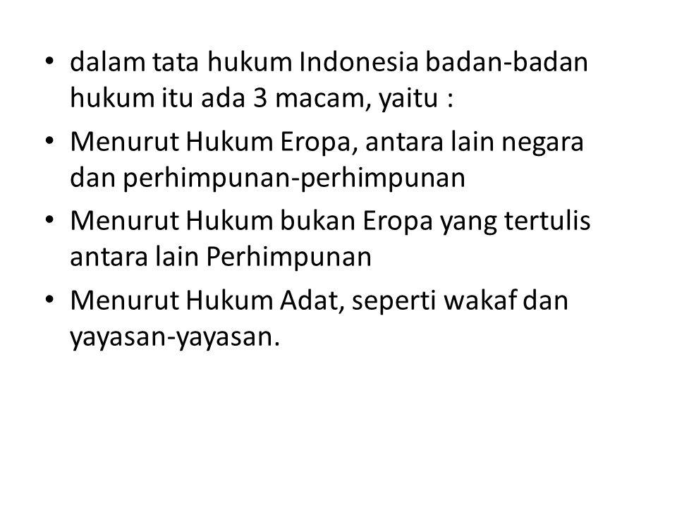 dalam tata hukum Indonesia badan-badan hukum itu ada 3 macam, yaitu : Menurut Hukum Eropa, antara lain negara dan perhimpunan-perhimpunan Menurut Huku