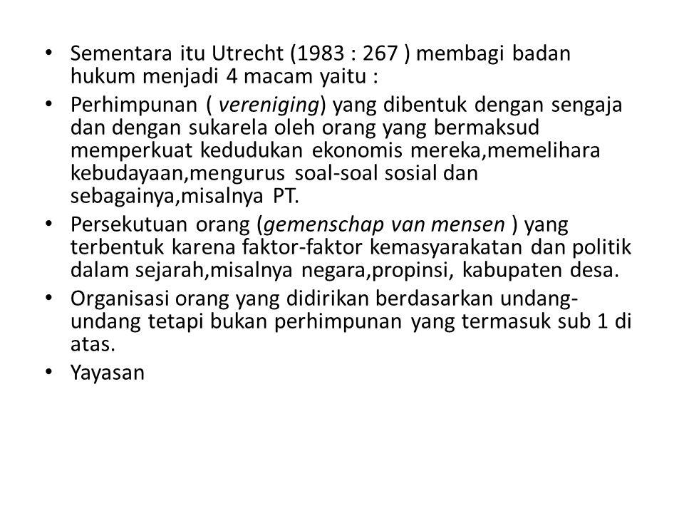 Sementara itu Utrecht (1983 : 267 ) membagi badan hukum menjadi 4 macam yaitu : Perhimpunan ( vereniging) yang dibentuk dengan sengaja dan dengan suka