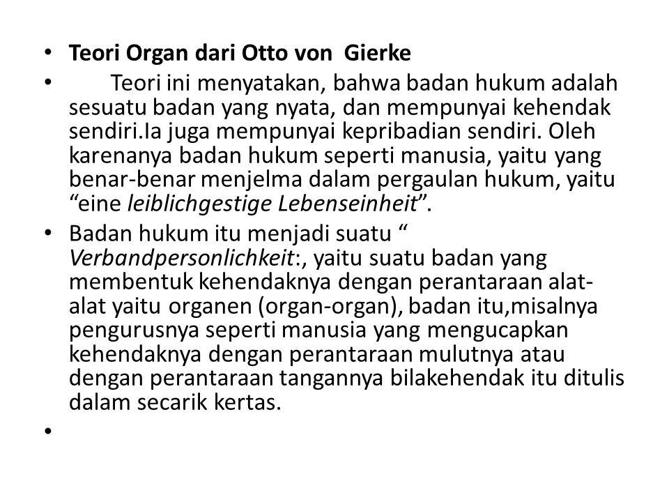 Teori Organ dari Otto von Gierke Teori ini menyatakan, bahwa badan hukum adalah sesuatu badan yang nyata, dan mempunyai kehendak sendiri.Ia juga mempu