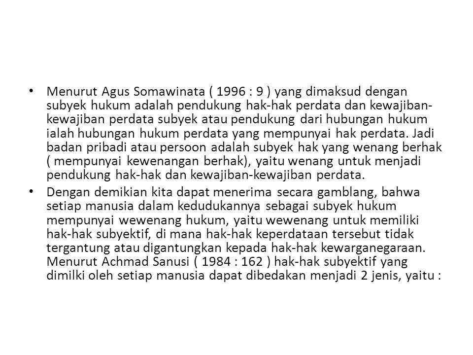 Menurut Agus Somawinata ( 1996 : 9 ) yang dimaksud dengan subyek hukum adalah pendukung hak-hak perdata dan kewajiban- kewajiban perdata subyek atau p