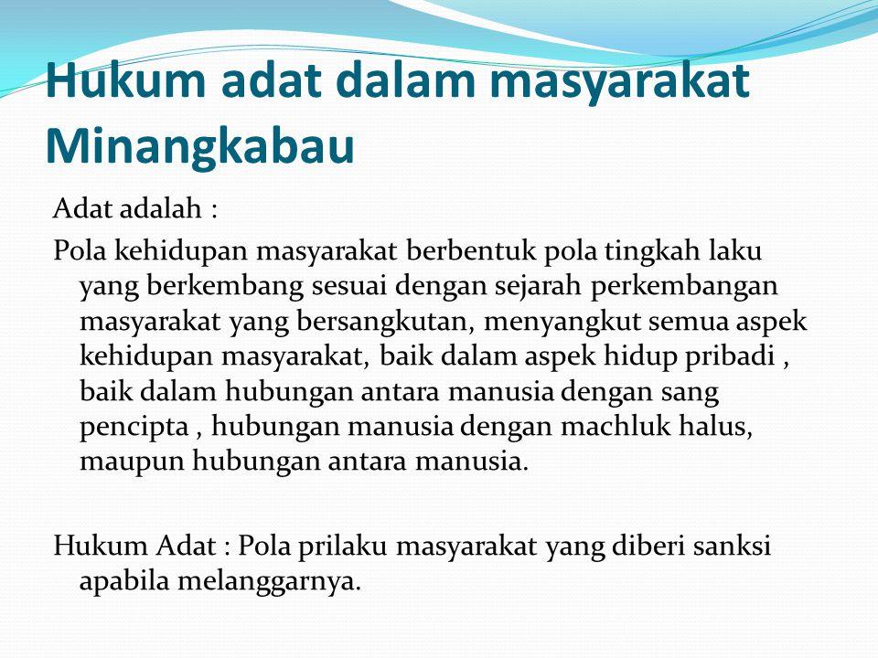 Hukum adat dalam masyarakat Minangkabau Adat adalah : Pola kehidupan masyarakat berbentuk pola tingkah laku yang berkembang sesuai dengan sejarah perk