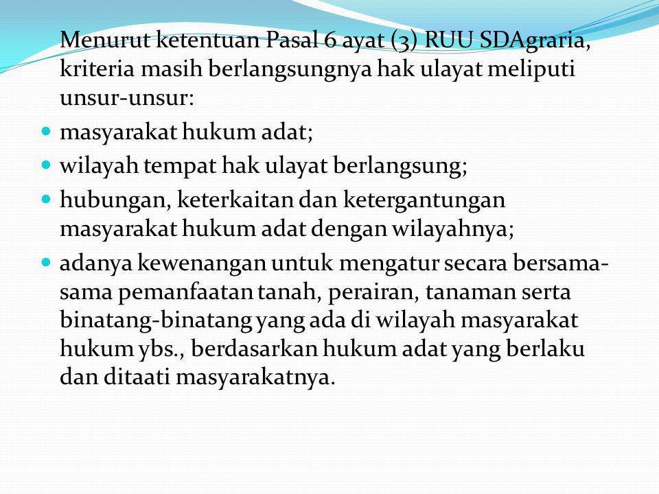 Menurut ketentuan Pasal 6 ayat (3) RUU SDAgraria, kriteria masih berlangsungnya hak ulayat meliputi unsur-unsur: masyarakat hukum adat; wilayah tempat