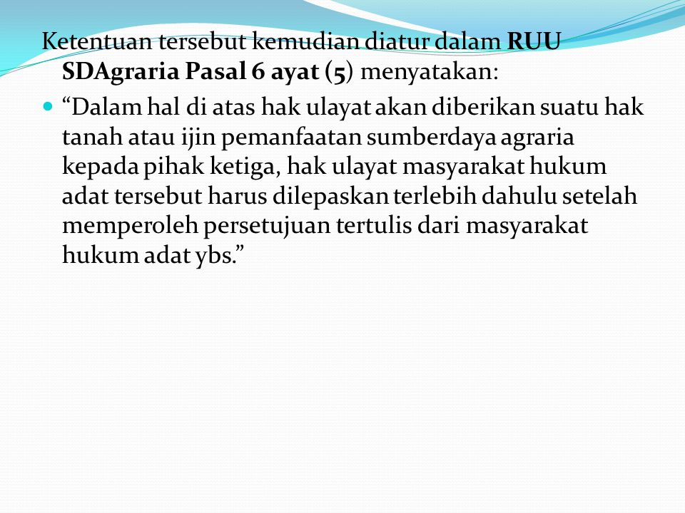 "Ketentuan tersebut kemudian diatur dalam RUU SDAgraria Pasal 6 ayat (5) menyatakan: ""Dalam hal di atas hak ulayat akan diberikan suatu hak tanah atau"