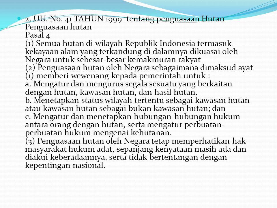 2. UU. No. 41 TAHUN 1999 tentang penguasaan Hutan Penguasaan hutan Pasal 4 (1) Semua hutan di wilayah Republik Indonesia termasuk kekayaan alam yang t