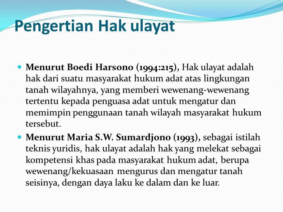 Pengertian Hak ulayat Menurut Boedi Harsono (1994:215), Hak ulayat adalah hak dari suatu masyarakat hukum adat atas lingkungan tanah wilayahnya, yang memberi wewenang-wewenang tertentu kepada penguasa adat untuk mengatur dan memimpin penggunaan tanah wilayah masyarakat hukum tersebut.