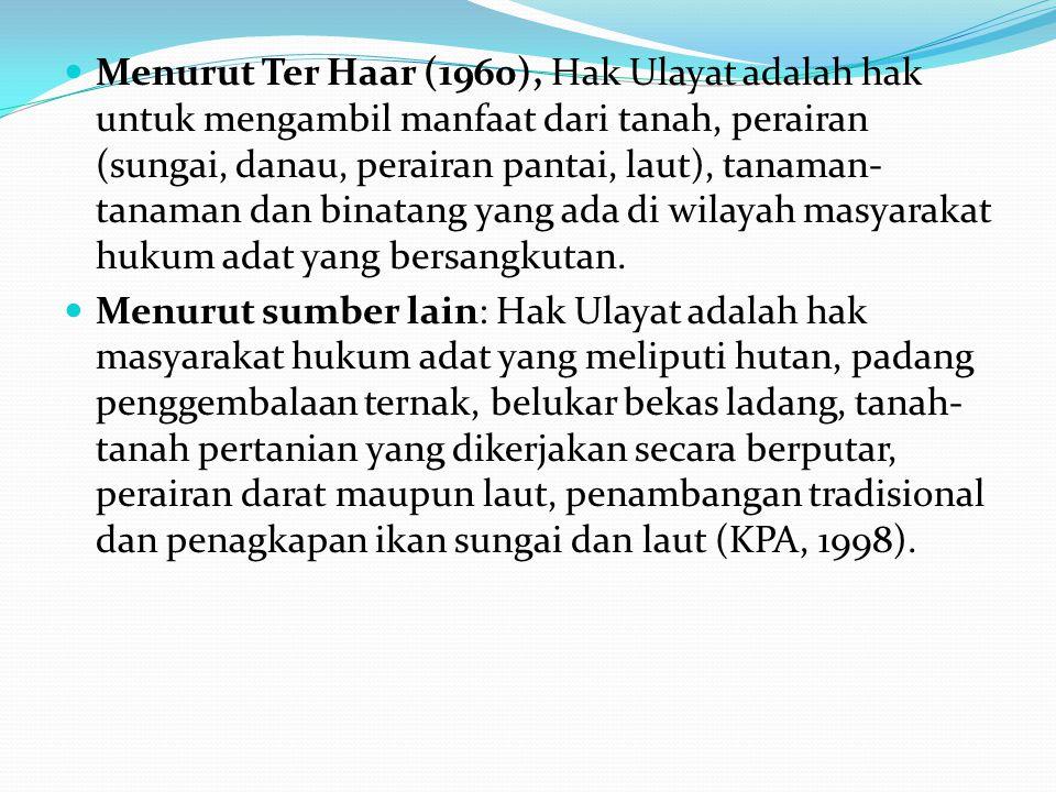 Menurut Ter Haar (1960), Hak Ulayat adalah hak untuk mengambil manfaat dari tanah, perairan (sungai, danau, perairan pantai, laut), tanaman- tanaman dan binatang yang ada di wilayah masyarakat hukum adat yang bersangkutan.